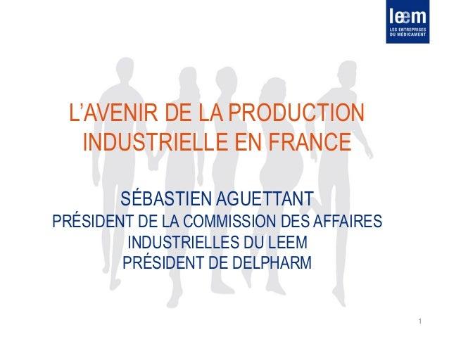 L'AVENIR DE LA PRODUCTION INDUSTRIELLE EN FRANCE SÉBASTIEN AGUETTANT PRÉSIDENT DE LA COMMISSION DES AFFAIRES INDUSTRIELLES...