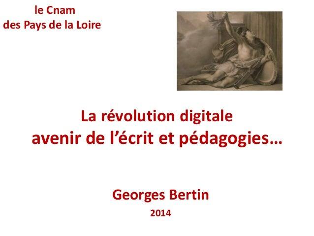 La révolution digitale  avenir de l'écrit et pédagogies…  Georges Bertin  2014  le Cnam  des Pays de la Loire