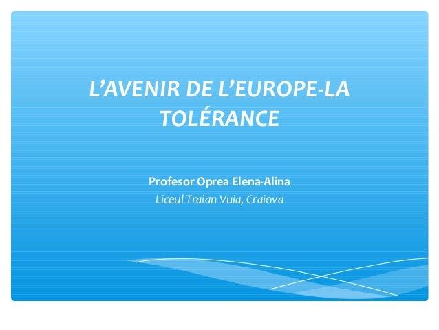 L'AVENIR DE L'EUROPE-LA TOLÉRANCE Profesor Oprea Elena-Alina Liceul Traian Vuia, Craiova