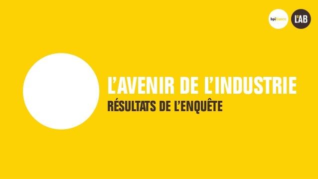 L'AVENIR DE L'INDUSTRIE NOVEMBRE 2018 Bpifrance Le Lab 1 L'AVENIR DE L'INDUSTRIE RÉSULTATS DE L'ENQUÊTE