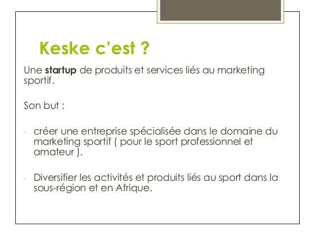 Keske c'est ? Une startup de produits et services liés au marketing sportif. Son but : - créer une entreprise spécialisée...