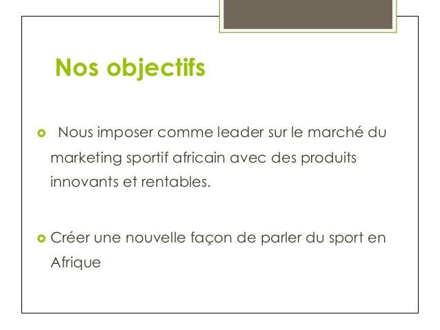 Nos objectifs › Nous imposer comme leader sur le marché du marketing sportif africain avec des produits innovants et ren...