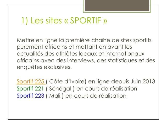 1) Les sites «SPORTIF» Mettre en ligne la première chaîne de sites sportifs purement africains et mettant en avant les a...