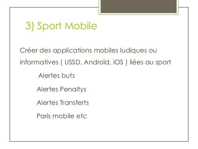 3) Sport Mobile Créer des applications mobiles ludiques ou informatives ( USSD, Androïd, iOS ) liées au sport Alertes buts...