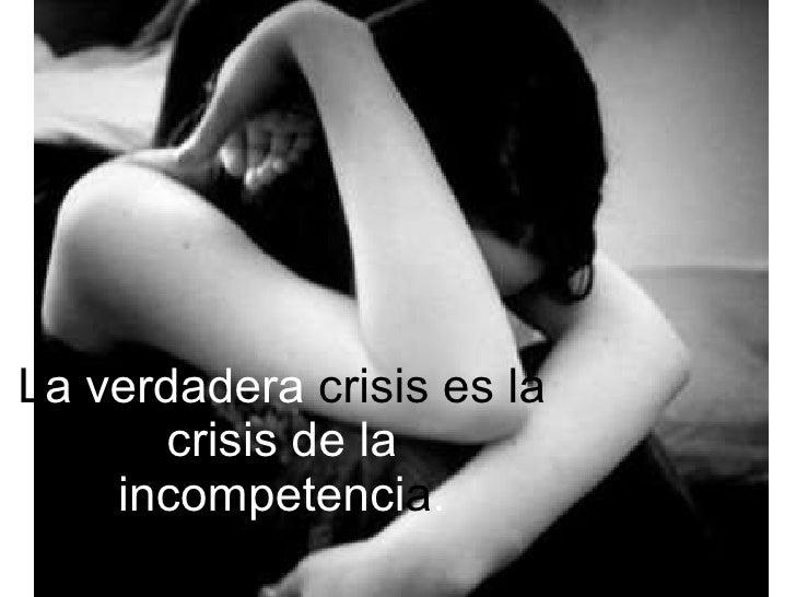 L a verdadera  crisis es la  crisis de la incompetenci a .
