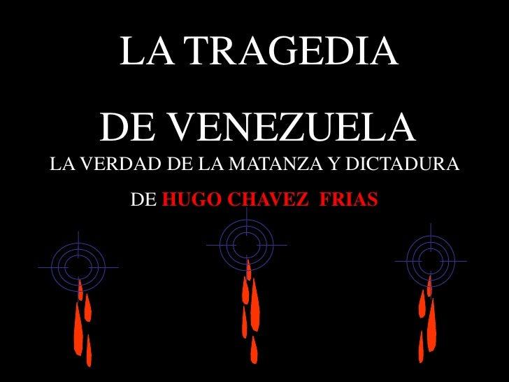 LA TRAGEDIA <br />DE VENEZUELA<br />LA VERDAD DE LA MATANZA Y DICTADURA <br />DE HUGO CHAVEZ  FRIAS<br />