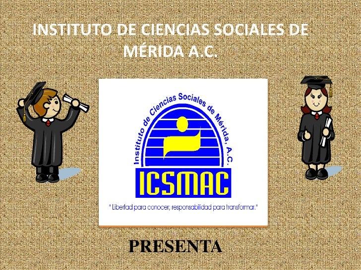INSTITUTO DE CIENCIAS SOCIALES DE MÉRIDA A.C. <br />PRESENTA<br />
