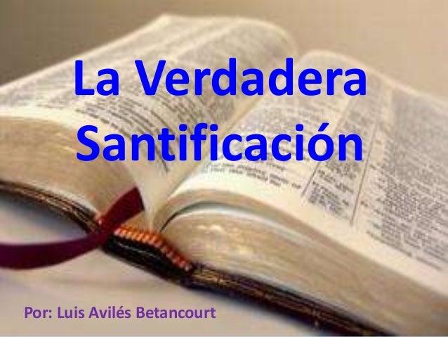 La Verdadera Santificación Por: Luis Avilés Betancourt