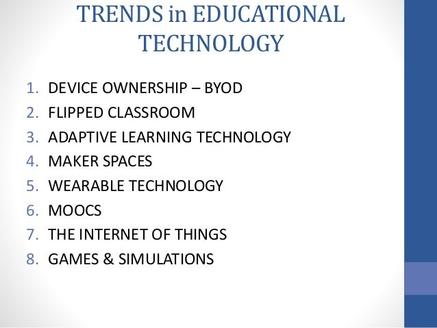 TRENDS in EDUCATIONAL TECHNOLOGY 1. DEVICE OWNERSHIP – BYOD 2. FLIPPED CLASSROOM 3. ADAPTIVE LEARNING TECHNOLOGY 4. MAKER ...