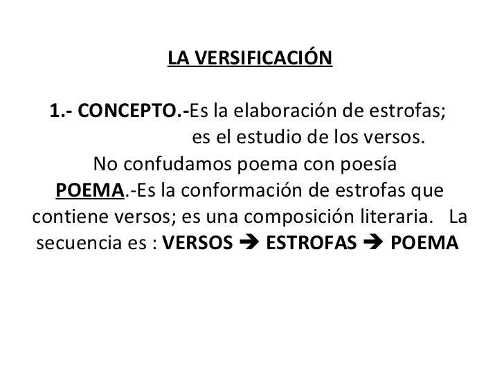 LA VERSIFICACIÓN  1.- CONCEPTO.- Es la elaboración de estrofas;    es el estudio de los versos.  No confudamos poema con ...