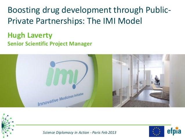 Boosting drug development through Public-Private Partnerships: The IMI ModelHugh LavertySenior Scientific Project Manager ...