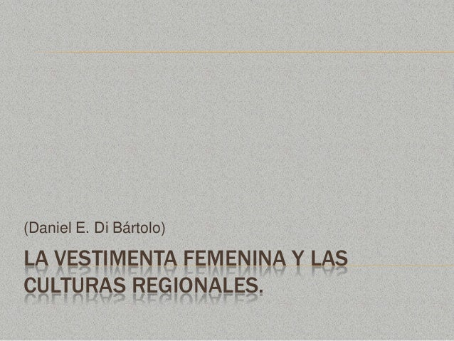 LA VESTIMENTA FEMENINA Y LASCULTURAS REGIONALES.(Daniel E. Di Bártolo)