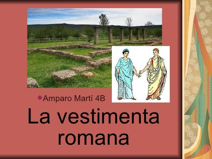 La vestimenta romana <ul><ul><li>Amparo Martí 4B </li></ul></ul>
