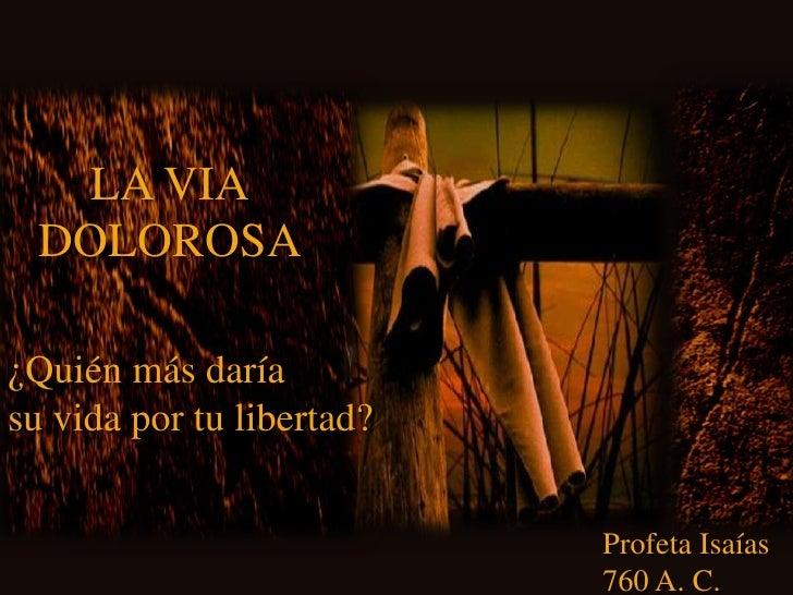 LA VIA<br />DOLOROSA<br />¿Quién más daría<br />su vida por tu libertad?<br />Profeta Isaías<br />760 A. C.<br />