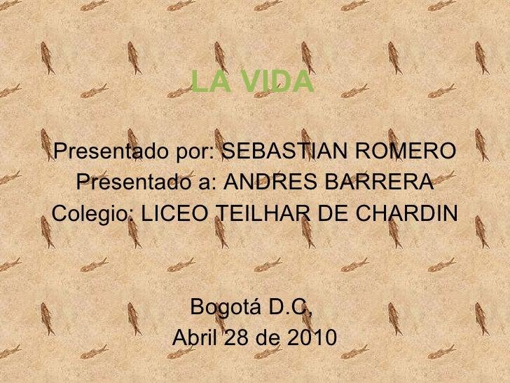 LA VIDA Presentado por: SEBASTIAN ROMERO Presentado a: ANDRES BARRERA Colegio: LICEO TEILHAR DE CHARDIN Bogotá D.C,  Abril...