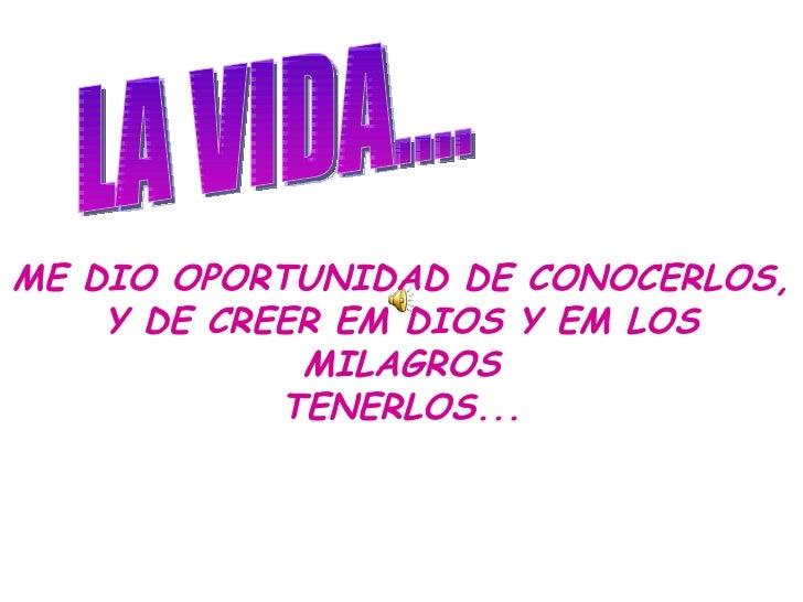 LA VIDA.... ME DIO OPORTUNIDAD DE CONOCERLOS, Y DE CREER EM DIOS Y EM LOS MILAGROS TENERLOS...