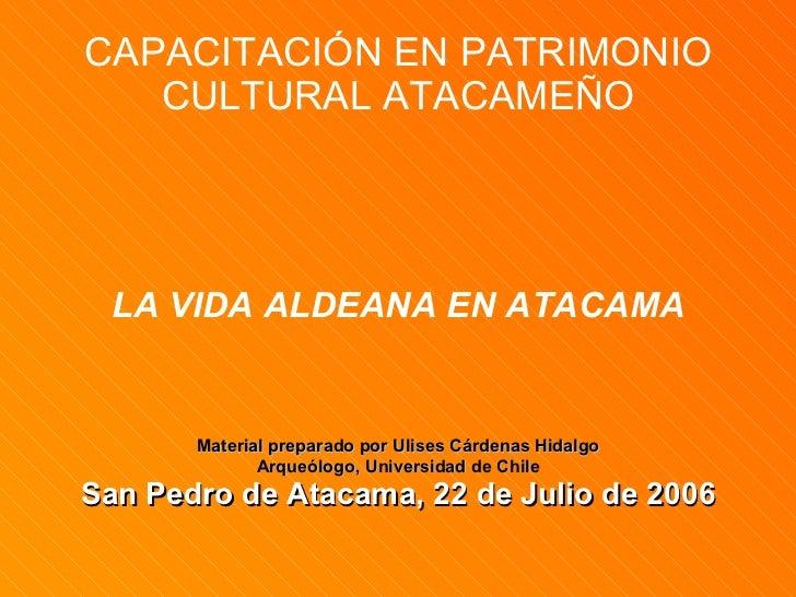 CAPACITACIÓN EN PATRIMONIO CULTURAL ATACAMEÑO <ul><li>LA VIDA ALDEANA EN ATACAMA </li></ul><ul><li>Material preparado por ...