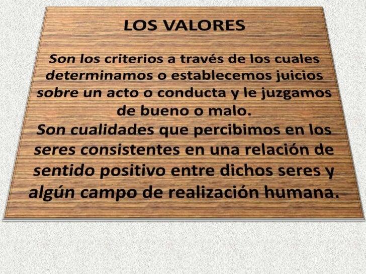 LOS VALORES Son los criterios a través de los cuales determinamos o establecemos juicios sobre un acto o conducta y le juz...