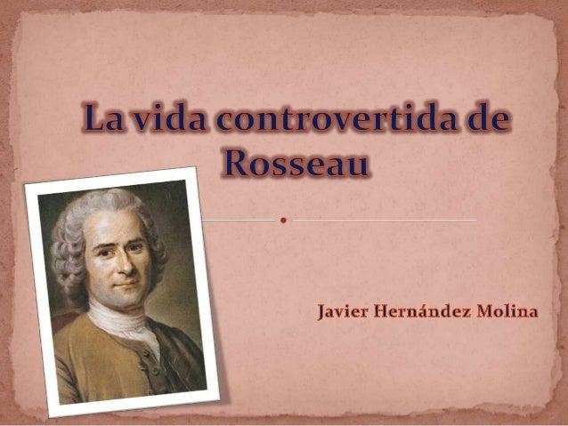  Nacido en Ginebra el 28 de Junio de 1712, Jean Jacques Rousseau fue elsegundo hijo de una familia modesta protestante, d...