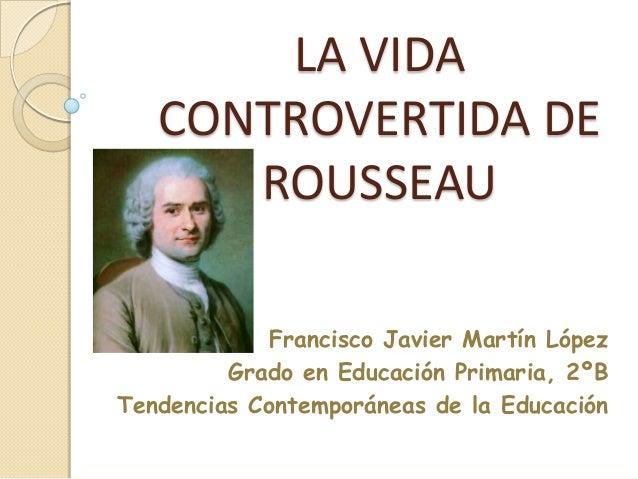 LA VIDA   CONTROVERTIDA DE      ROUSSEAU             Francisco Javier Martín López         Grado en Educación Primaria, 2º...