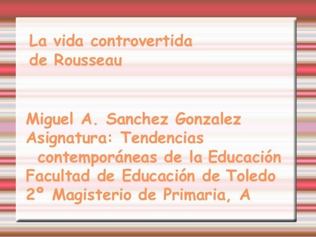 La vida controvertidade RousseauMiguel A. Sanchez GonzalezAsignatura: Tendenciascontemporáneas de la EducaciónFacultad de ...