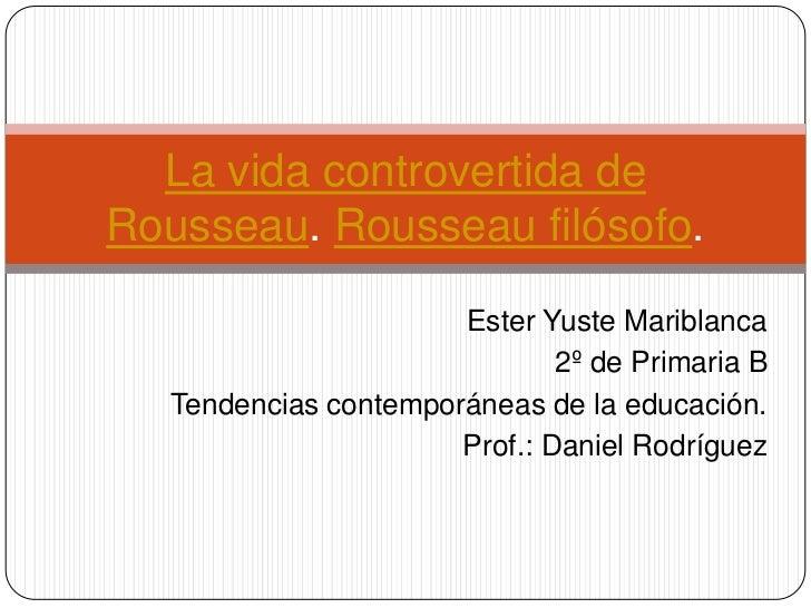 La vida controvertida deRousseau. Rousseau filósofo.                       Ester Yuste Mariblanca                         ...