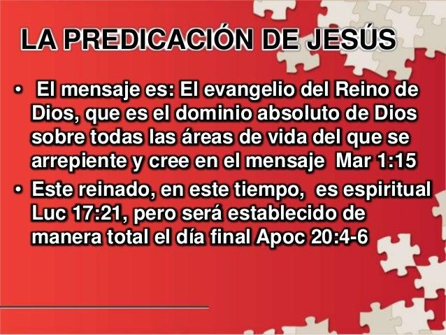 - LA PREDICACIÓN DE JESÚS • El mensaje es: El evangelio del Reino de Dios, que es el dominio absoluto de Dios sobre todas ...
