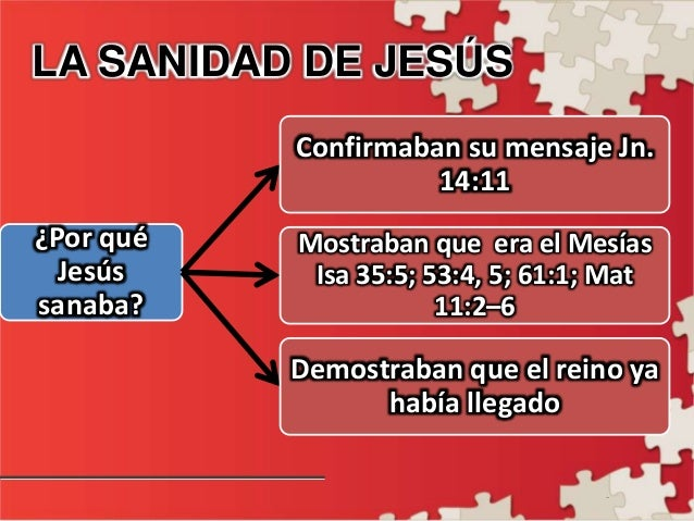 - LA SANIDAD DE JESÚS ¿Por qué Jesús sanaba? Confirmaban su mensaje Jn. 14:11 Mostraban que era el Mesías Isa 35:5; 53:4, ...