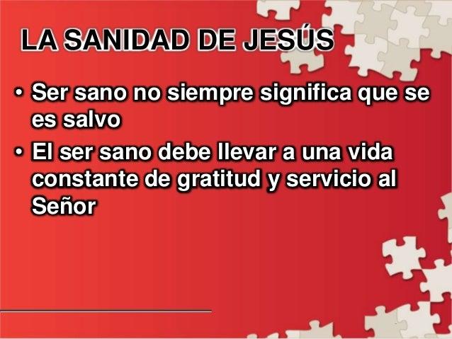 - LA SANIDAD DE JESÚS • Ser sano no siempre significa que se es salvo • El ser sano debe llevar a una vida constante de gr...