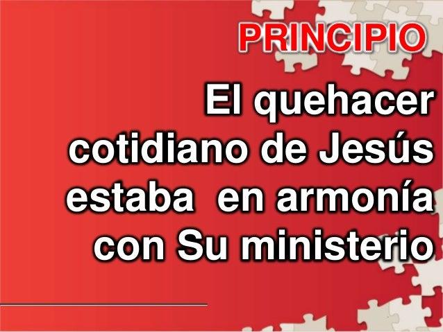 - PRINCIPIO El quehacer cotidiano de Jesús estaba en armonía con Su ministerio