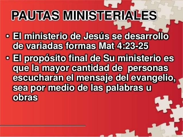 - PAUTAS MINISTERIALES • El ministerio de Jesús se desarrollo de variadas formas Mat 4:23-25 • El propósito final de Su mi...