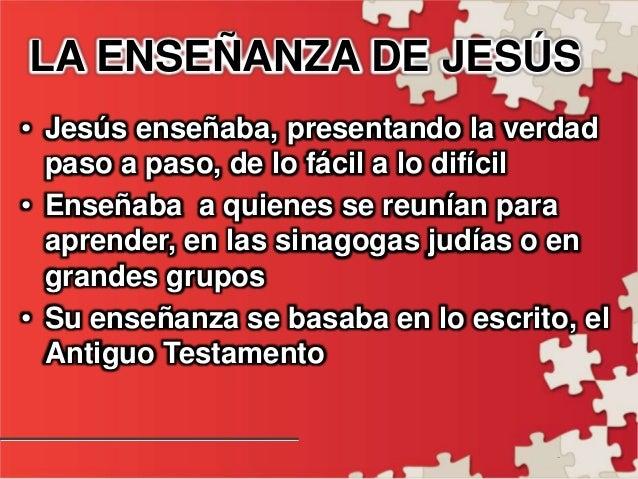 - LA ENSEÑANZA DE JESÚS • Jesús enseñaba, presentando la verdad paso a paso, de lo fácil a lo difícil • Enseñaba a quienes...
