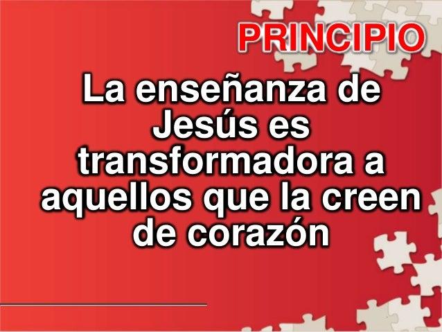 - PRINCIPIO La enseñanza de Jesús es transformadora a aquellos que la creen de corazón