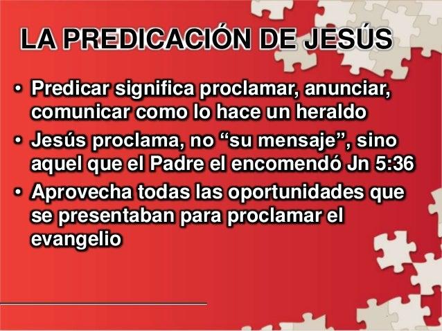 - LA PREDICACIÓN DE JESÚS • Predicar significa proclamar, anunciar, comunicar como lo hace un heraldo • Jesús proclama, no...