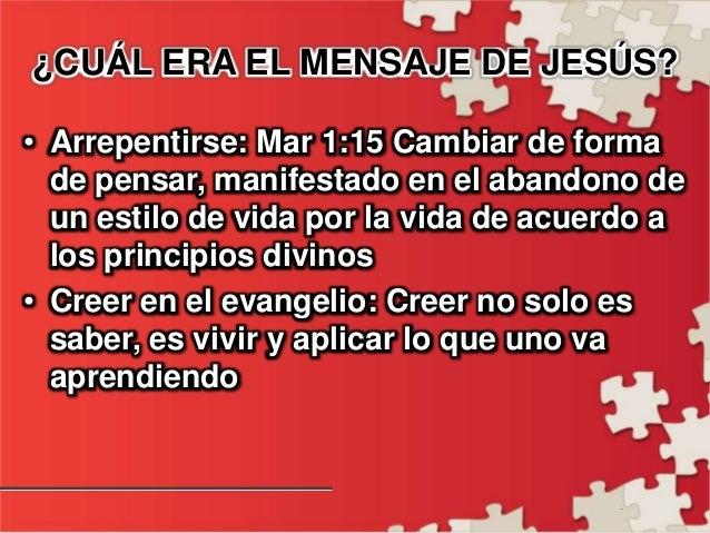 - ¿CUÁL ERA EL MENSAJE DE JESÚS? • Arrepentirse: Mar 1:15 Cambiar de forma de pensar, manifestado en el abandono de un est...