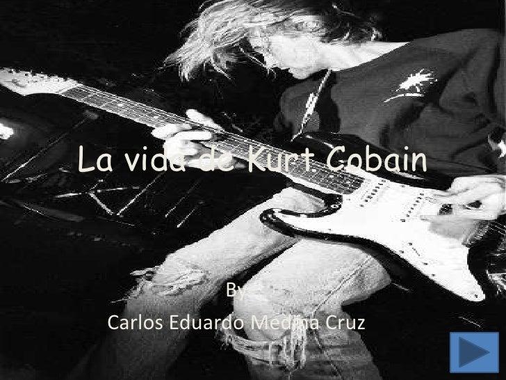 La vida de Kurt Cobain                By  Carlos Eduardo Medina Cruz