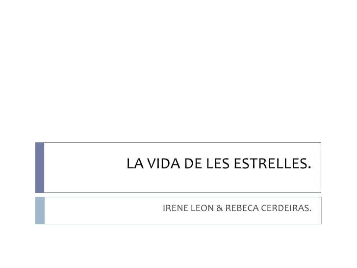 LA VIDA DE LES ESTRELLES.<br />IRENE LEON & REBECA CERDEIRAS.<br />