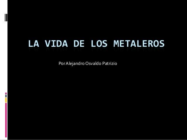 LA VIDA DE LOS METALEROS Por Alejandro Osvaldo Patrizio