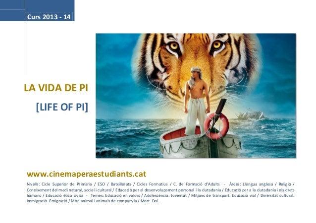 Curs 2013 - 14  LA VIDA DE PI [LIFE OF PI]  www.cinemaperaestudiants.cat Nivells: Cicle Superior de Primària / ESO / Batxi...