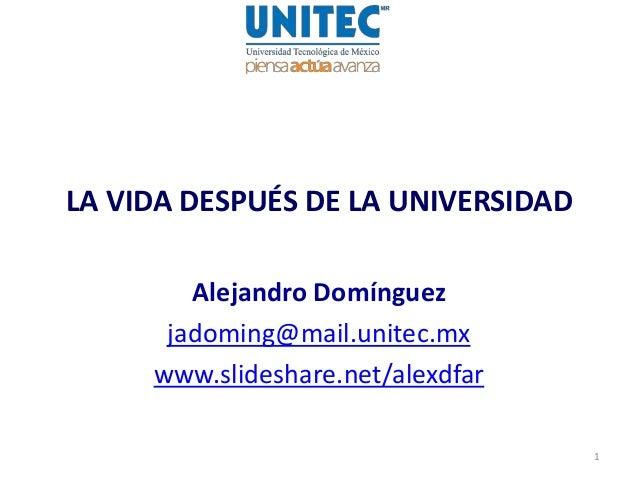 LA VIDA DESPUÉS DE LA UNIVERSIDAD Alejandro Domínguez jadoming@mail.unitec.mx www.slideshare.net/alexdfar 1