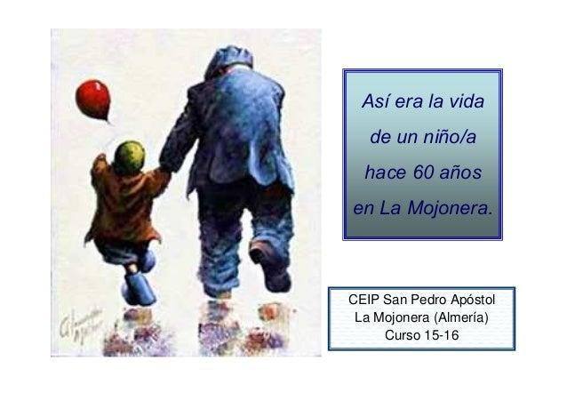 Así era la vida de un niño/a hace 60 años en La Mojonera. CEIP San Pedro Apóstol La Mojonera (Almería) Curso 15-16