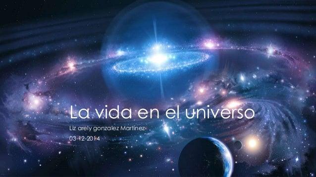 La vida en el universo  Liz arely gonzalez Martínez  03-12-2014