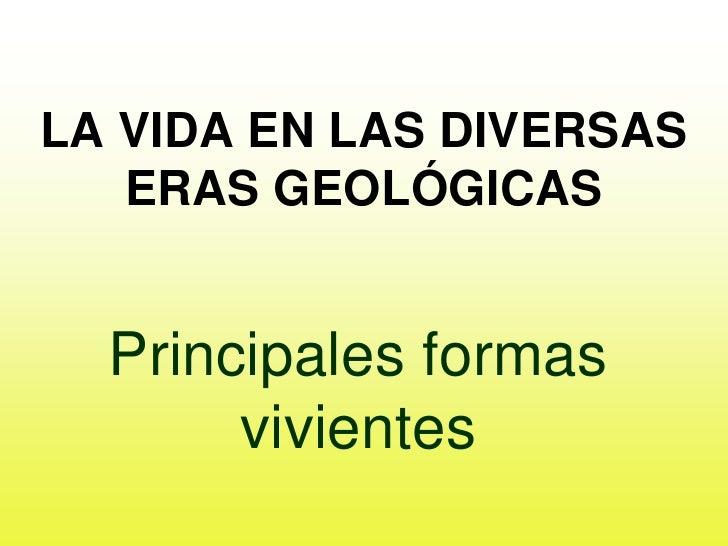 LA VIDA EN LAS DIVERSAS   ERAS GEOLÓGICAS  Principales formas       vivientes