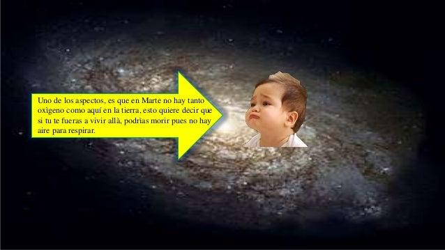Uno de los aspectos, es que en Marte no hay tanto oxìgeno como aquí en la tierra, esto quiere decir que si tu te fueras a ...