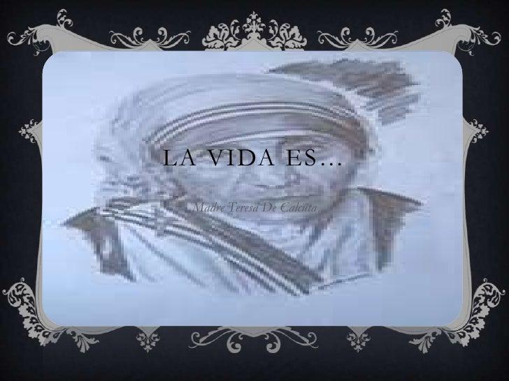 LA VIDA ES…<br />Madre Teresa De Calcuta<br />