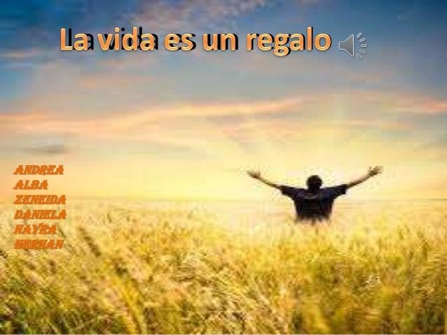 La vida es un regalo  ANDREA ALBA ZENEIDA DANIELA NAYRA HERNAN