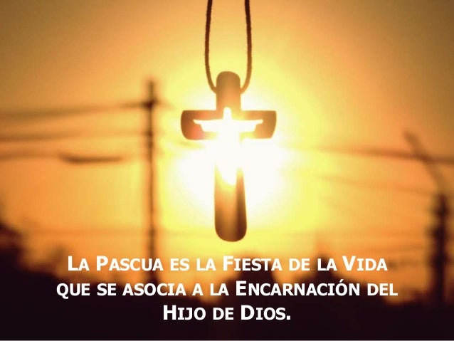 LA PASCUA ES LA FIESTA DE LA VIDA QUE SE ASOCIA A LA ENCARNACIÓN DEL HIJO DE DIOS.