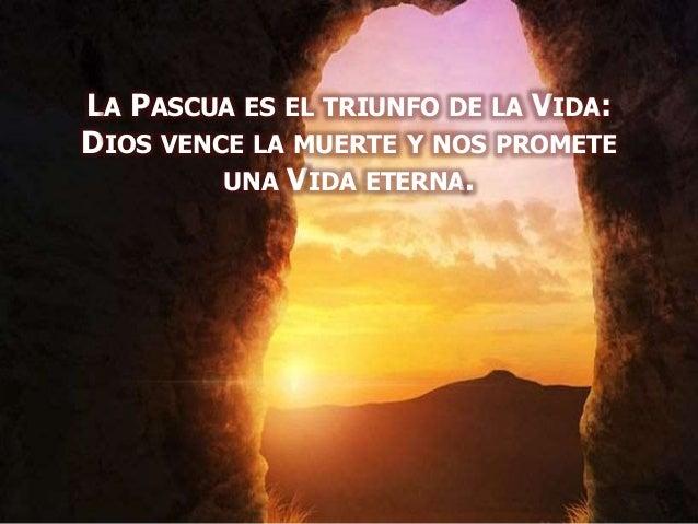 LA PASCUA ES EL TRIUNFO DE LA VIDA: DIOS VENCE LA MUERTE Y NOS PROMETE UNA VIDA ETERNA.