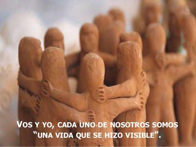"""VOS Y YO, CADA UNO DE NOSOTROS SOMOS """"UNA VIDA QUE SE HIZO VISIBLE""""."""