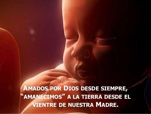"""AMADOS POR DIOS DESDE SIEMPRE, """"AMANECIMOS"""" A LA TIERRA DESDE EL VIENTRE DE NUESTRA MADRE."""
